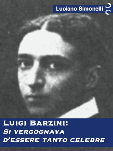 LUIGI BARZINI: Si vergognava d'essere tanto celebre (Italian Edition)
