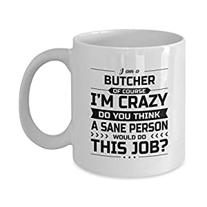 Butcher Mug - I'm Crazy Do You Think A Sane Person Would Do This Job - Funny Novelty Ceramic Coffee & Tea Cup Cool Gifts for Men or Women with Gift Box