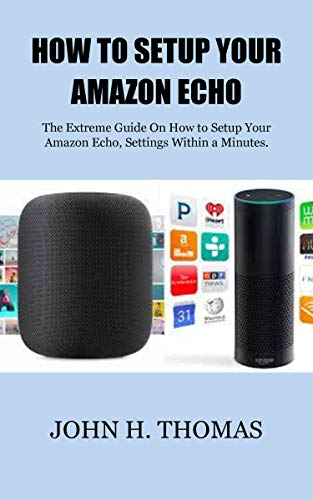 HOW TO SETUP YOUR AMAZON ECHO: The Extreme Guide On How to Setup Your Amazon Echo, Settings Within a Minutes. (Set A How Up To Llc)