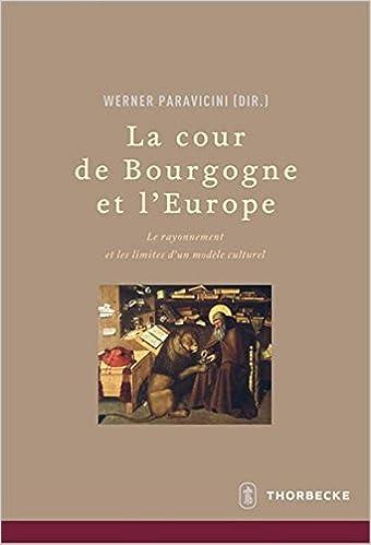 La Cour de Bourgogne Et L'Europe: Le Rayonnement Et Les Limites D'Un Modele Culturel (Beihefte Der Francia)