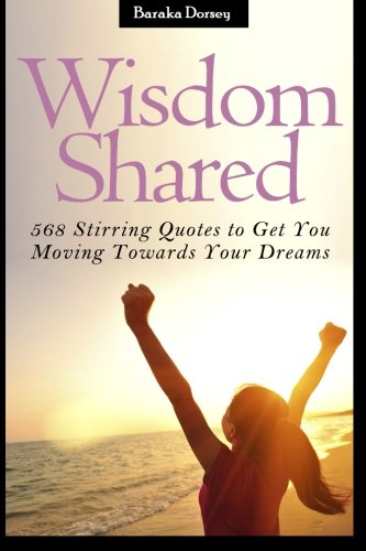 Download Wisdom Shared: 568 Stirring Quotes to Get You Moving Towards Your Dreams pdf epub