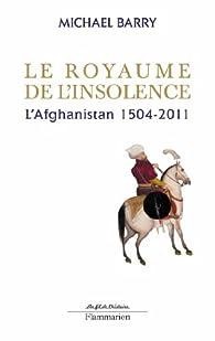 Le royaume de l'insolence. L'Afghanistan, 1504-2011 par Michael Barry