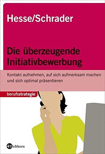 Die überzeugende Initiativbewerbung. Kontakt aufnehmen, auf sich aufmerksam machen und sich optimal präentieren Broschiert – Februar 2008 Jürgen Hesse Hans Ch Schrader Eichborn 3821859563
