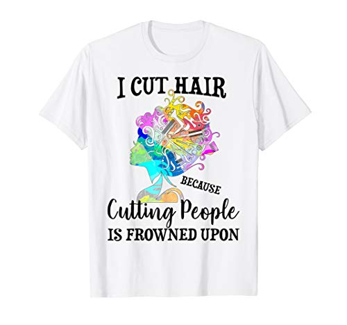 - I Cut Hair Because Cutting People Is Frowned Upon T-shirt