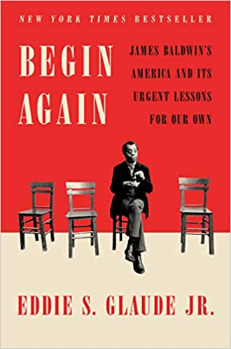 Begin Again: James Baldwin's America and Its Urgent Lessons for Our Own by Eddie S. Glaude Jr