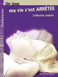 Un jour, ma vie s'est arrêtée par Catherine Leblanc