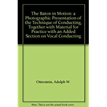 The Baton in Motion: a Photographic Presentation of the Technique of Conducting, Together with Material for Practice with an Added Section on Vocal Conducting