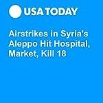 Airstrikes in Syria's Aleppo Hit Hospital, Market, Kill 18 |  Associated Press