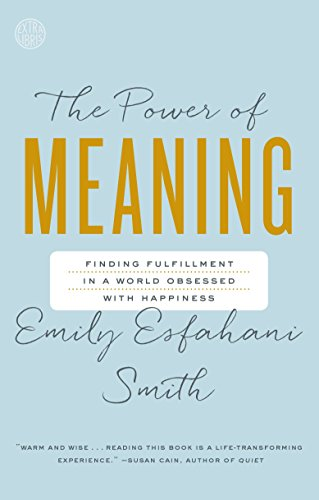 The Power of Meaning: Finding Fulfillment in a World Obsessed with Happiness (The Power Of Meaning Emily Esfahani Smith)