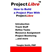 How to Build a Project Plan With ProjectLibre (ProjectLibre User Reference Book 4)