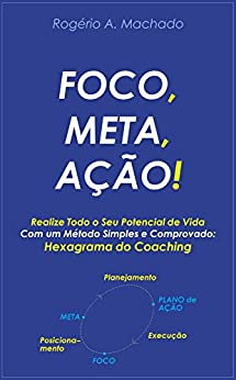 FOCO, META, AÇÃO!: Realize Todo o Seu Potencial com o Hexagrama do Coaching por [A., Rogério Machado]