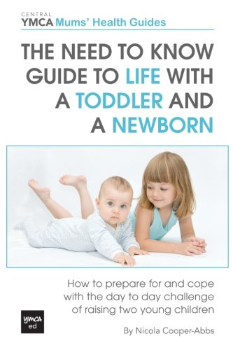 The Need to Know Guide to Life With a Toddler and a Newborn: How to Prepare For and Cope With The Day to Day Challenge of Raising Two Young Children (Central YMCA Mums' Health Guides)