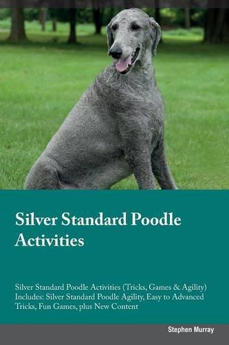Download Silver Standard Poodle Activities Silver Standard Poodle Activities (Tricks, Games & Agility) Includes: Silver Standard Poodle Agility, Easy to Advanced Tricks, Fun Games, plus New Content ebook