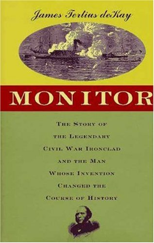 Monitor: The Story of the Legendary Civil War Ironclad and the Man Whose Invention Changed the Course of History