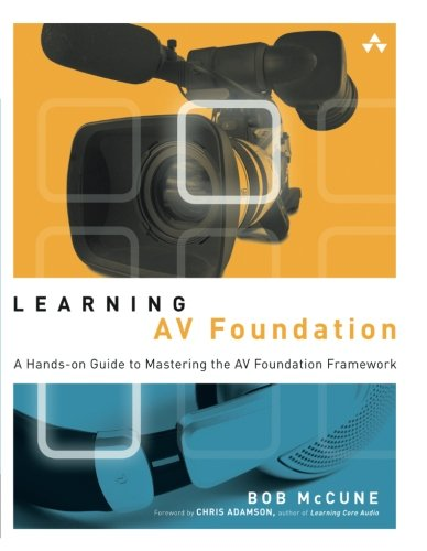 Learning AV Foundation: A Hands-on Guide to Mastering the AV Foundation Framework by Addison-Wesley Professional