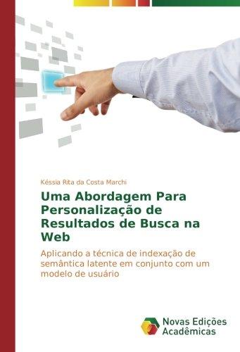 Uma Abordagem Para Personalização de Resultados de Busca na Web: Aplicando a técnica de indexação de semântica latente em conjunto com um modelo de usuário (Portuguese Edition) pdf epub