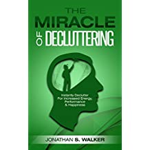 Declutter: The Miracle of Decluttering - Instantly Declutter Your Home & Declutter Your Mind For Increased Energy, Relieve Anxiety, Unlimited Memory, Minimalism, & How To Stop Worrying For Happiness