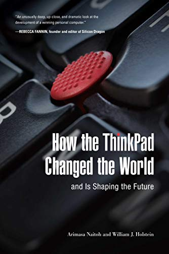 How the ThinkPad Changed the World_and Is Shaping the Future by Arimasa Naitoh, William J. Holstein