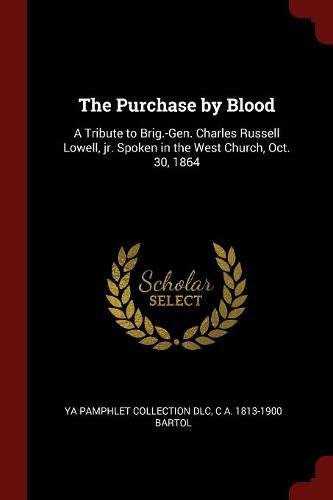 Read Online The Purchase by Blood: A Tribute to Brig.-Gen. Charles Russell Lowell, jr. Spoken in the West Church, Oct. 30, 1864 pdf epub
