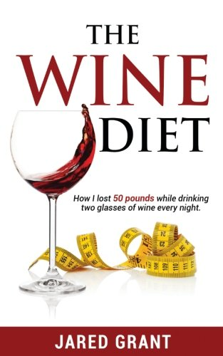 The Wine Diet: How I lost 50 pounds while drinking two glasses of wine every night.