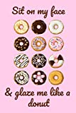 img - for Sit on my face & glaze me like a donut: a funny lined notebook. Blank novelty journal perfect as a gift (& better than a card) for your amazing partner!(US spelling) book / textbook / text book