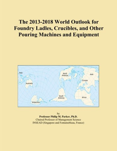 The 2013-2018 World Outlook for Foundry Ladles, Crucibles, and Other Pouring Machines and Equipment