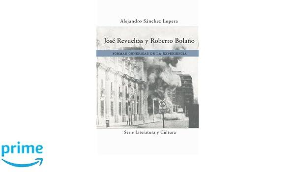 Amazon.com: José Revueltas y Roberto Bolaño: Formas genéricas de la experiencia (Literatura y Cultura) (Spanish Edition) (9781945234057): Alejandro Sánchez ...