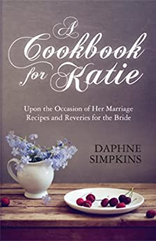 A Cookbook For Katie: Upon the Occasion of Her Marriage Recipes and Reveries for the Bride by [Simpkins, Daphne]