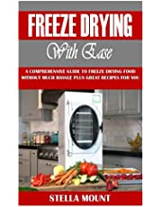 FREEZE DRYING WITH EASE: A Comprehensive Guide to Freeze Drying Food without Much Hassle plus Great Recipes for You