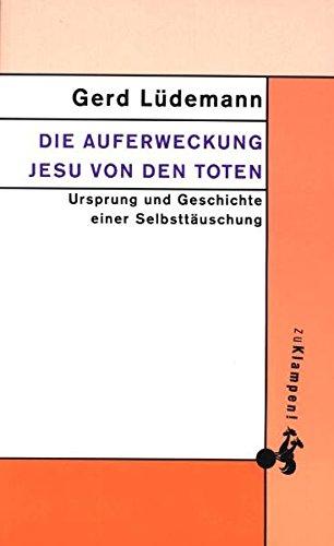 Die Auferweckung Jesu von den Toten: Ursprung und Geschichte einer Selbsttäuschung