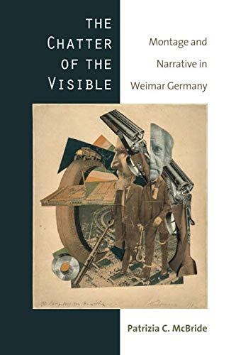 The Chatter of the Visible: Montage and Narrative in Weimar Germany