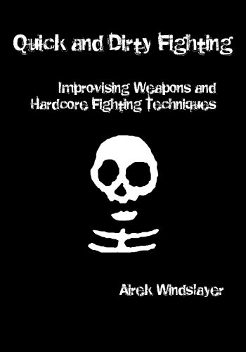 Quick and Dirty Fighting: Improvising Weapons and Hardcore Fighting Techniques