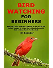 Bird Watching for Beginners: A Beginner's Guide to the Basics of Birding so That You Can Pick the Right Tools and Go Out and Find and Identify Remarkable Birds or Attract Them to Your Own Yard