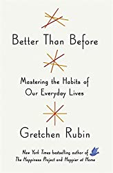 Better Than Before: Making and Breaking Our Everyday Habits to Be Happier, Stronger, and More Productive (Really)