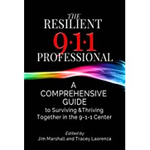The Resilient 9-1-1 Professional: A Comprehensive Guide to Surviving and Thriving Together in the 9-1-1 Center
