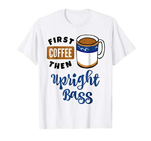 First Coffee Then Upright Bass Music Lover Coffee Mug T-Shirt