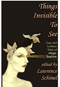 Things Invisible to See: Lesbian and Gay Tales of Magic Realism by [Springer, Nancy, Sagara West, Michelle, Antoniou, Laura, Newman, Lesléa, Schulman, Sarah, Soukup, Martha, Lee, Rand B., Bashford, Kerry, Thomsen, Brian]