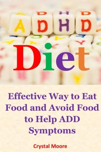 Adhd Diet: Effective Way to Eat Food and Avoid Food to Help ADD Symptoms by Crystal Moore