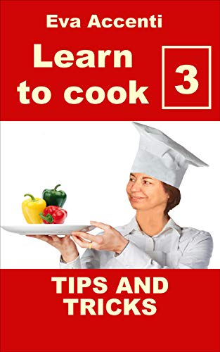 Learn to cook 3 – Rev 2: Tips and tricks. The home cook should know these things! Organization, remedies, ingredients, purchases, pots, dishes, cooking, ... to know how to cook) (English Edition)