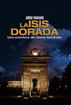 LA ISIS DORADA: (Jaime Azcárate #1) (Aventuras de Jaime Azcárate) (Spanish Edition) by [Magano, Jorge]