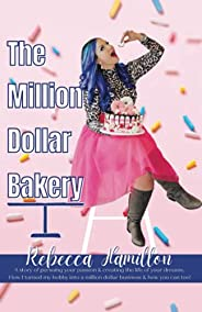 The Million Dollar Bakery: A Story of Pursuing Your Passion & Creating the Life of Your Dreams. How I Turn