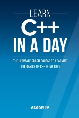 Learn C++ In A DAY: The Ultimate Crash Course to Learning the Basics of C++ In No Time (C++, C++ Course, C++ Development, C++ Books, C++ for Beginners)