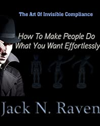 The Art of Invisible Compliance - How To Make People Do What You Want Effortlessly (English Edition)