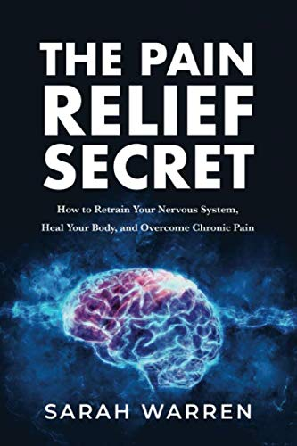 The Pain Relief Secret: How to Retrain Your Nervous System, Heal Your Body, and Overcome Chronic Pai