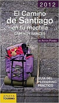 El camino de santiago en tu mochila 2012 / The Way of St. James in Your Backpack 2012: Camino Frances. Guia del peregrino practico / French Way.