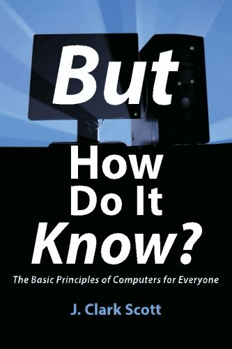 But How Do It Know? - The Basic Principles of Computers for Everyone by John C. Scott