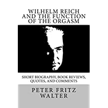 Wilhelm Reich and the Function of the Orgasm: Short Bio, Quotes, and Comments (Great Minds Series Book 11)