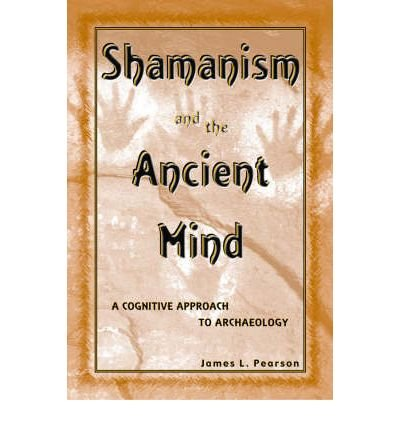 Shamanism and the Ancient Mind: A Cognitive Approach to Archaeology (Archaeology of Religion) by Pearson, James L. (2002) Paperback