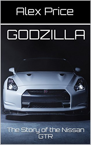 GODZILLA: The Story Of The Nissan GTR (All About Cars Book 1) By