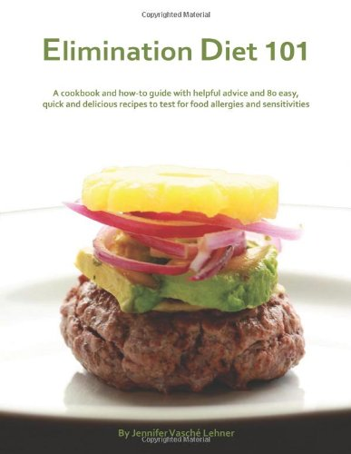Elimination Diet 101: A Cookbook and How-to Guide with Helpful Advice and 80 Easy, Quick and Delicious Recipes to Test for Food Allergies and Sensitivities
